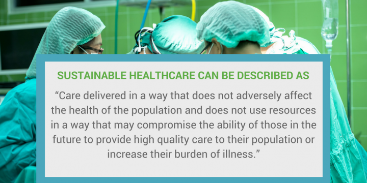 Sustainable healthcare can be described as care that does not adversely affect the health of the population and does not use resources in a way that may compromise the ability of those in the future to provide high quality care to their population.